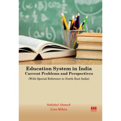 Education System in India: Current Problems and Perspectives (With Special Reference to North East India) By Dr. Sahidul Ahmed and Liza Mihin